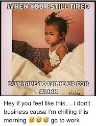 Tired At Work Meme - when your still tired but have to wake up for work hey if you feel