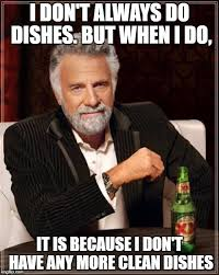 Dishes Meme - i don t always do dishes but when i do it is because i don t have