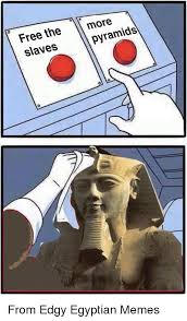 Egyptian Memes - free the m slaves more pyramids from edgy egyptian memes meme on me me