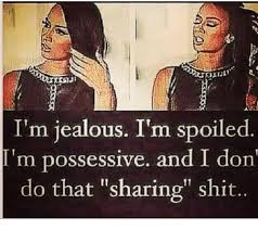 i m jealous i m spoiled i m possessive and i don do that sharing