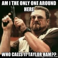 Ham Meme - in new jersey we call it taylor ham not pork roll imgur