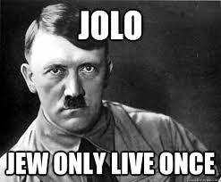 Jew Memes - jolo jew only live once jolo quickmeme