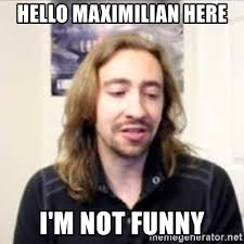 Hello Meme Funny - hello maximilian here i m not funny maximilian meme generator