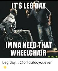 Wheelchair Meme - its leg day imma need that wheelchair makeame leg day gym meme