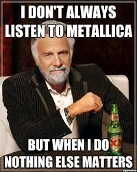 Metallica Meme - i don t always listen to metallica weknowmemes