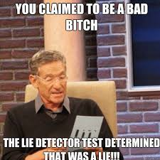 Bad Bitches Meme - you claimed to be a bad bitch the lie detector test determined