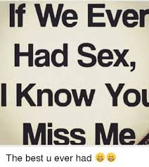 Best Sex Ever Meme - we ever had sex i know you miss me the best u ever had meme