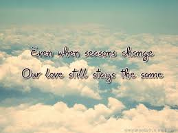 even when seasons change our still stays the same unknown