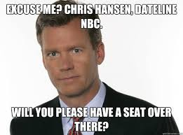 Chris Hansen Meme - excuse me chris hansen dateline nbc will you please have a seat