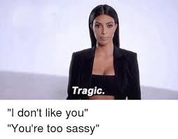 Sassy Black Lady Meme - tragic i don t like you you re too sassy girl meme on sizzle