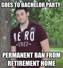 Bachelor Party Meme - goes to bachelor party permanent ban from retirement home