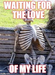 Love Of My Life Meme - waiting for the love of my life meme