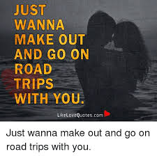 Making Out Meme - just wanna make out and go on road trips with you like love