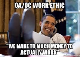 Qa Memes - qa qc work ethic we make to much money to actually work happy