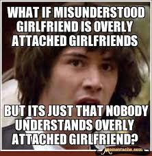 Misunderstood Girlfriend Meme - overly attached girlfriend memestache image memes at relatably com