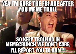 Meme Crunch - yea i m sure the fbi are after you meme troll so keep trolling in