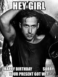 Happy Birthday Meme Ryan Gosling - hey girl happy birthday sorry your present got wet ryan gosling
