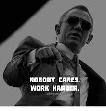 Meme Nobody Cares - nobody cares work harder work meme on esmemes com