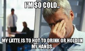 So Cold Meme - i m so cold my latte is to hot to drink or hold in my hands