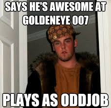 Goldeneye Meme - don t play goldeneye 007 like scumbag steve bondmovies com