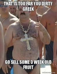 Greek Meme - that is too far you dirty greek go sell some 3 week old fruit