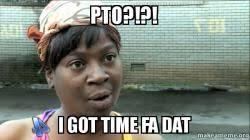 Pto Meme - pto i got time fa dat make a meme