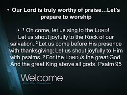 our lord is truly worthy of praise let s prepare to worship 1 oh