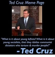 Cruz Meme - ted cruz meme page what is it about young leftists what is it about