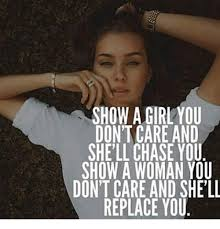 Chase You Meme - show agirl you don t care and she ll chase you show a woman you