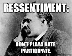 Nietzsche Meme - ressentiment don t playa hate participate nihilistic