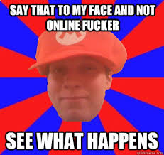 Say That To My Face Meme - say that to my face and not online fucker see what happens