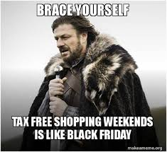 Black Friday Shopping Meme - brace yourself tax free shopping weekends is like black friday