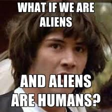 Aliens Memes - what if we are aliens and aliens are humans create meme