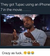 Tupac Memes - they got tupac using an iphone 7 in the movie how the fuck crazy