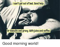 Get Out Of Bed Meme - can t get out of bed send help or biscuits and gravy with juice and
