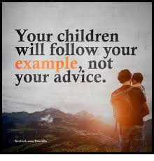 Advice Memes - your children will follow your exle not your advice