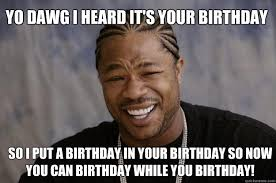 Xzibit Meme Birthday - yo dawg i heard it s your birthday so i put a birthday in your