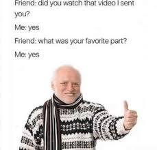 Video Meme - friend did you watch that video i sent you meme xyz