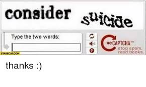 Captcha Meme - consider suicide type the two words re captcha stop spam read