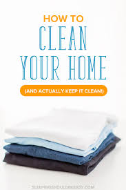 Home Clean How To Clean Your Home And Actually Keep It Clean