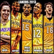 Lakers Meme - lakers 2013 nash bryant wold peace howard gasol lakers quickmeme
