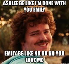 Emily Meme - ashlee be like i m done with you emily emily be like no no no you