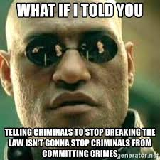 Stop Breaking The Law Meme - what if i told you telling criminals to stop breaking the law isn t