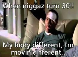 Movin On Up Meme - when niggaz turn 30 my body different im movin different meme meme