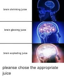 Brain Meme - brain shrinking juice brain glowing juice brain exploding juice