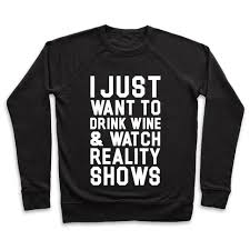 Reality Shows I Just Wanna Drink Wine And Watch Reality Shows Pullovers Human