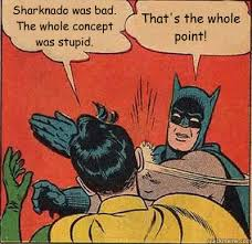 Sharknado Meme - sharknado was bad the whole concept was stupid that s the whole