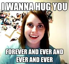 Forever And Ever Meme - i wanna hug you forever and ever and ever and ever overly