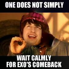 Comeback Memes - fangurilla eyk exo comeback waiting ones does not simply meme