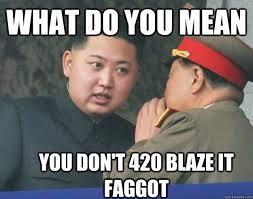 420 Blaze It Meme - what do you mean you don t 420 blaze it faggot hungry kim jong